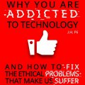Why You Are Addicted To Technology: And how to fix the ethical problem