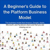 A Beginners Guide to the Platform Business Model : The Business Model That Amazon, Google, Apple, Microsoft, and Facebook