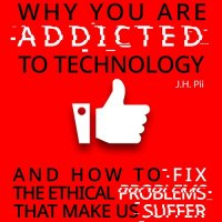 Why You Are Addicted To Technology: And how to fix the ethical problem : And How to Fix the Ethical Problems That Make Us Suffer